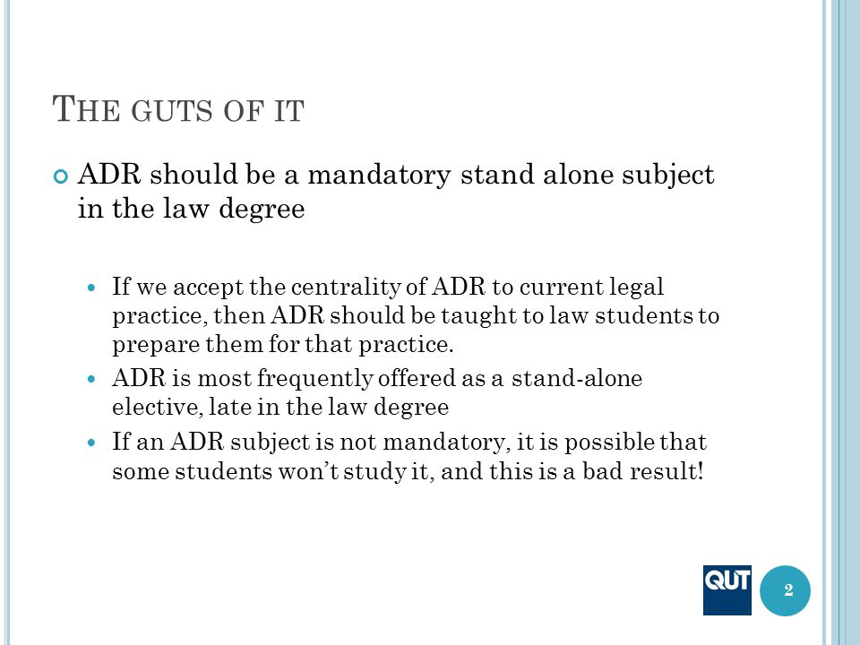T HE GUTS OF IT ADR should be a mandatory stand alone subject in the law degree If we accept the centrality of ADR to current legal practice, then ADR