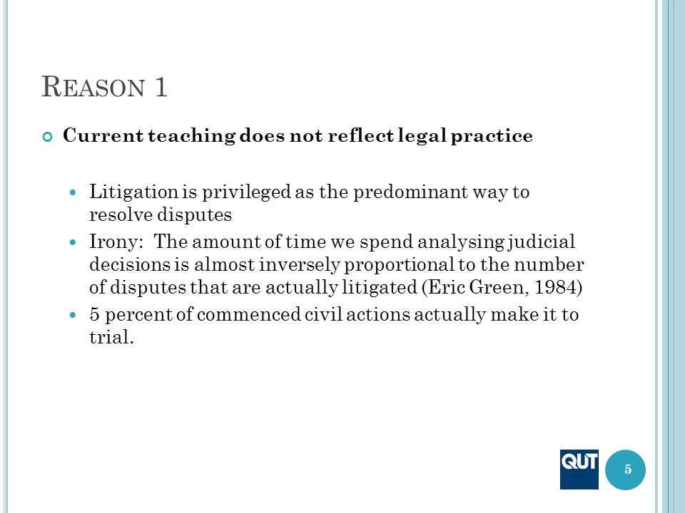 R EASON 1 Current teaching does not reflect legal practice Litigation is privileged as the predominant way to resolve disputes Irony: The amount of ti