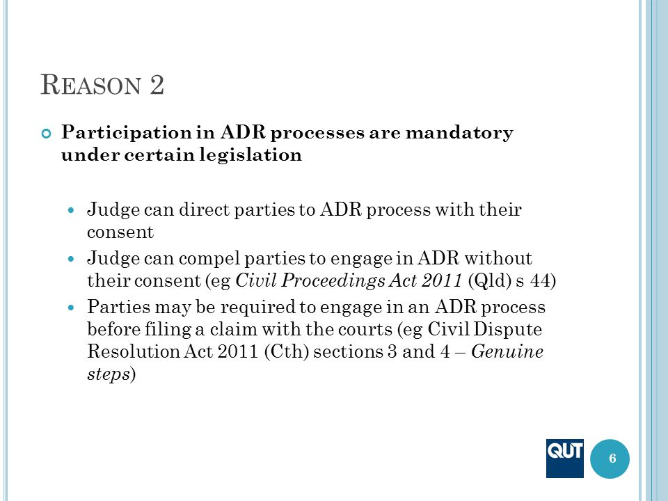 R EASON 2 Participation in ADR processes are mandatory under certain legislation Judge can direct parties to ADR process with their consent Judge can