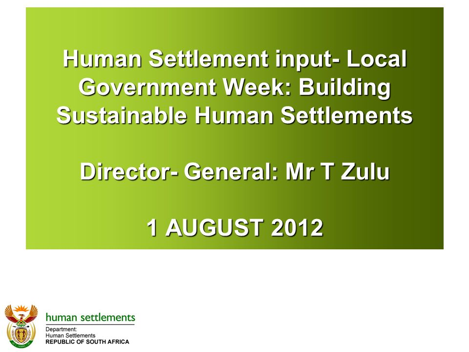 Human Settlement input- Local Government Week: Building Sustainable Human Settlements Director- General: Mr T Zulu 1 AUGUST 2012
