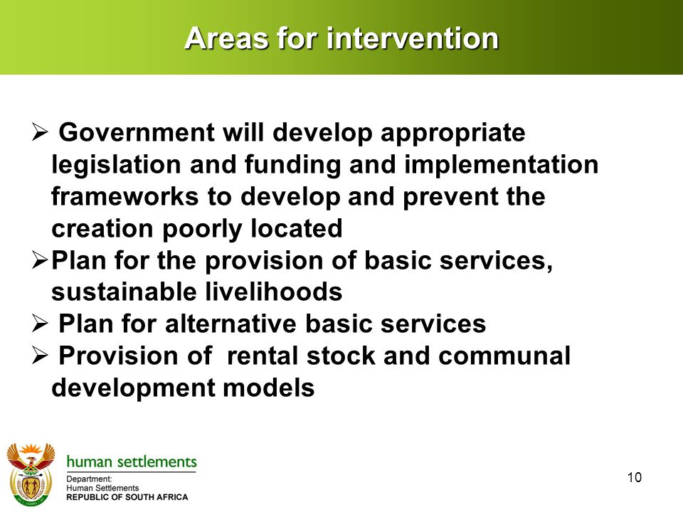 Areas for intervention  Government will develop appropriate legislation and funding and implementation frameworks to develop and prevent the creation poorly located  Plan for the provision of basic services, sustainable livelihoods  Plan for alternative basic services  Provision of rental stock and communal development models 10
