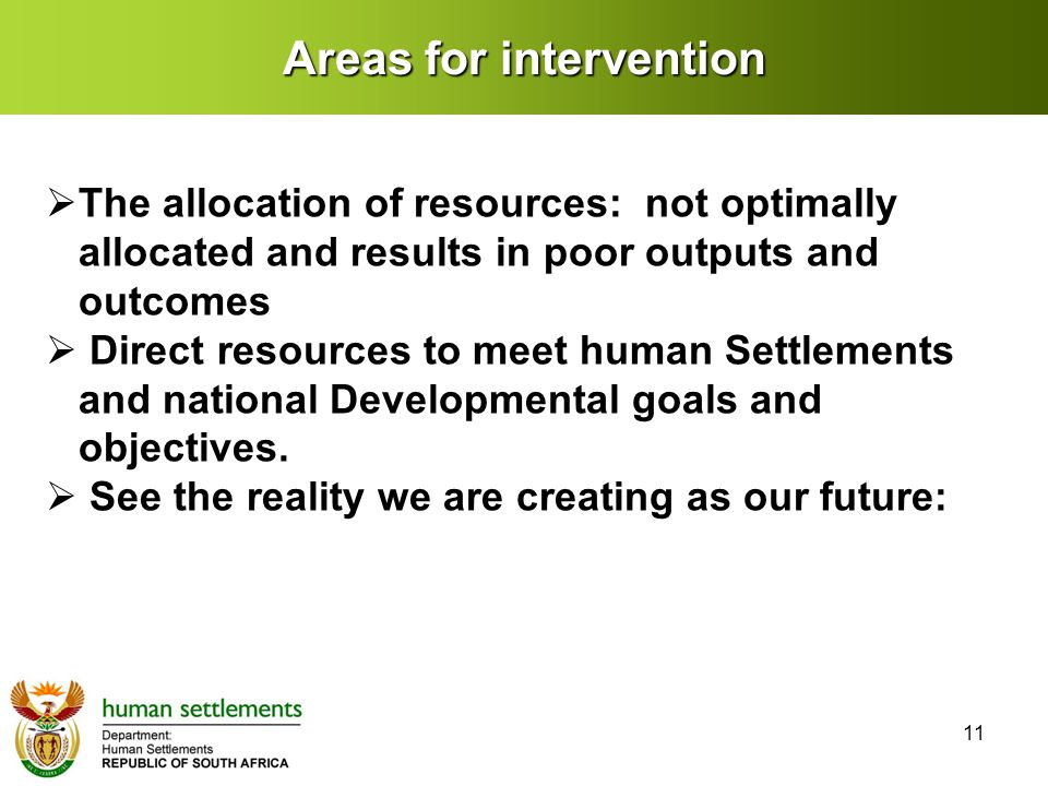 Areas for intervention  The allocation of resources: not optimally allocated and results in poor outputs and outcomes  Direct resources to meet human Settlements and national Developmental goals and objectives.