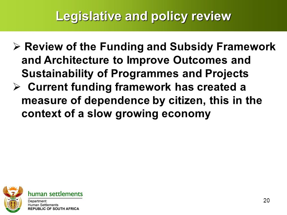 Legislative and policy review  Review of the Funding and Subsidy Framework and Architecture to Improve Outcomes and Sustainability of Programmes and Projects  Current funding framework has created a measure of dependence by citizen, this in the context of a slow growing economy 20