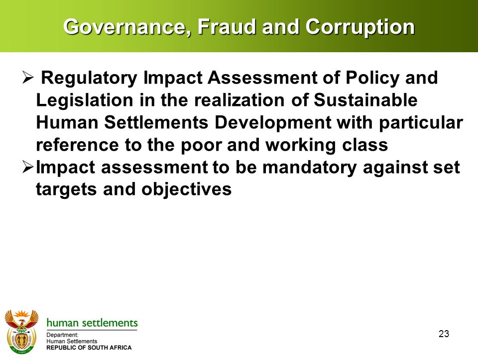 Governance, Fraud and Corruption  Regulatory Impact Assessment of Policy and Legislation in the realization of Sustainable Human Settlements Development with particular reference to the poor and working class  Impact assessment to be mandatory against set targets and objectives 23