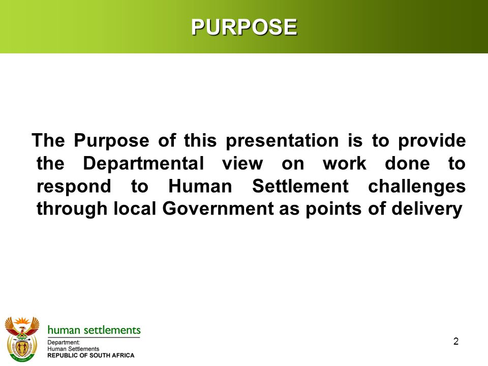 PURPOSE 2 The Purpose of this presentation is to provide the Departmental view on work done to respond to Human Settlement challenges through local Government as points of delivery
