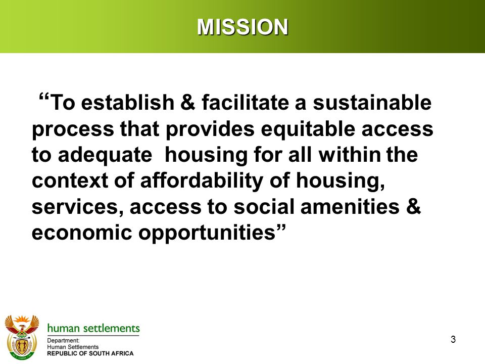 MISSION To establish & facilitate a sustainable process that provides equitable access to adequate housing for all within the context of affordability of housing, services, access to social amenities & economic opportunities 3