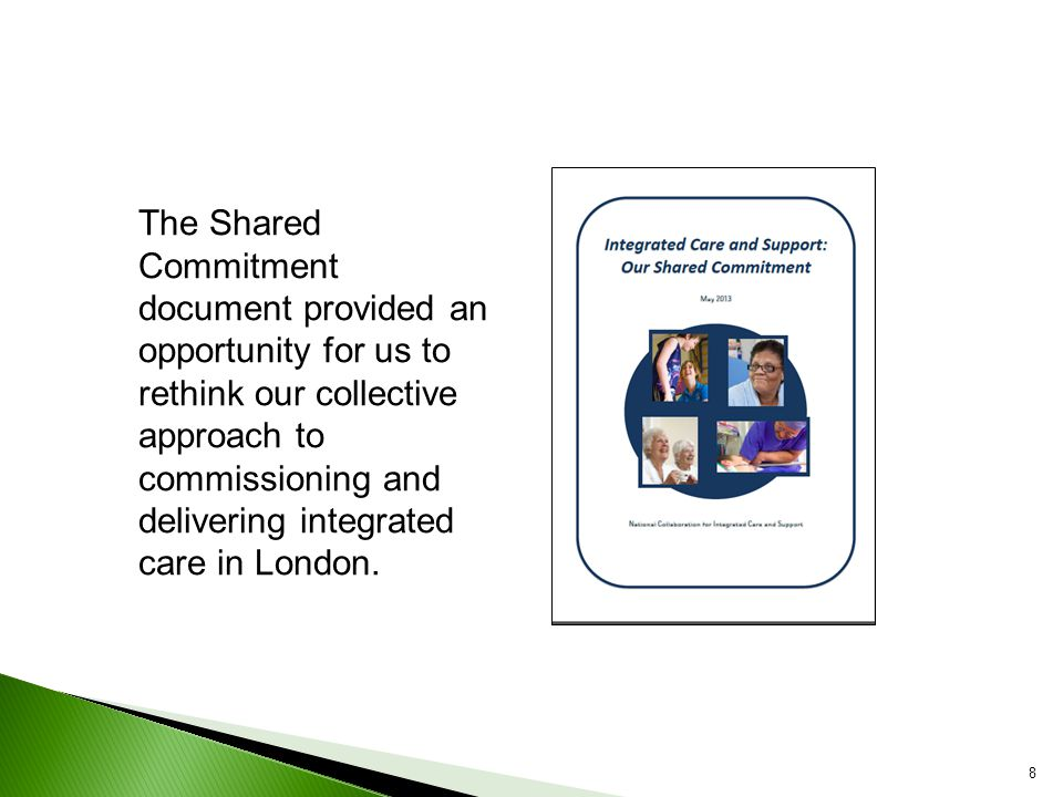 8 The Shared Commitment document provided an opportunity for us to rethink our collective approach to commissioning and delivering integrated care in London.