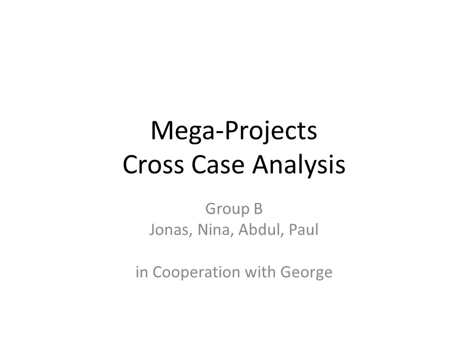 Mega-Projects Cross Case Analysis Group B Jonas, Nina, Abdul, Paul in Cooperation with George