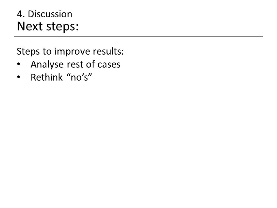 Next steps: 4. Discussion Steps to improve results: Analyse rest of cases Rethink no's