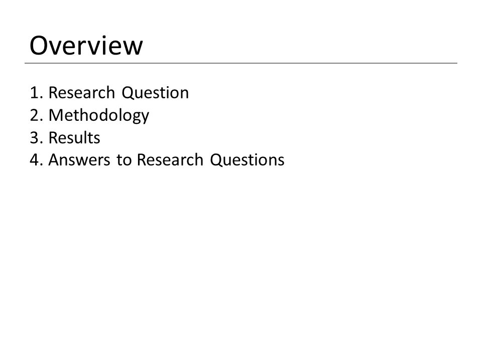 Overview 1. Research Question 2. Methodology 3. Results 4. Answers to Research Questions