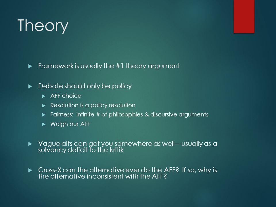 Theory  Framework is usually the #1 theory argument  Debate should only be policy  AFF choice  Resolution is a policy resolution  Fairness: infinite # of philosophies & discursive arguments  Weigh our AFF  Vague alts can get you somewhere as well—usually as a solvency deficit to the kritik  Cross-X can the alternative ever do the AFF.