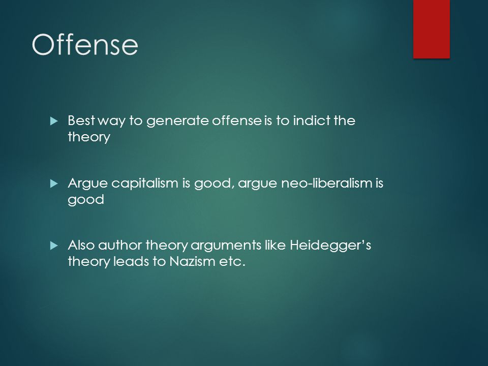 Offense  Best way to generate offense is to indict the theory  Argue capitalism is good, argue neo-liberalism is good  Also author theory arguments like Heidegger's theory leads to Nazism etc.
