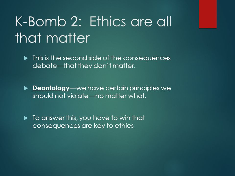 K-Bomb 2: Ethics are all that matter  This is the second side of the consequences debate—that they don't matter.