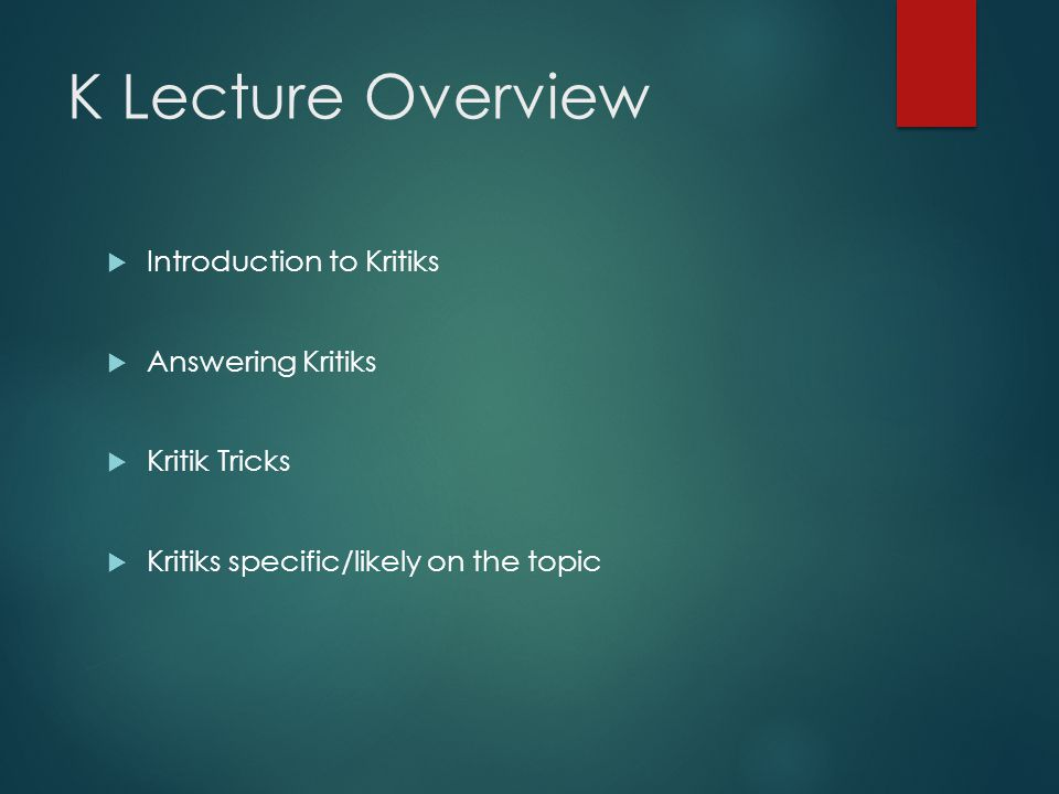 K Lecture Overview  Introduction to Kritiks  Answering Kritiks  Kritik Tricks  Kritiks specific/likely on the topic