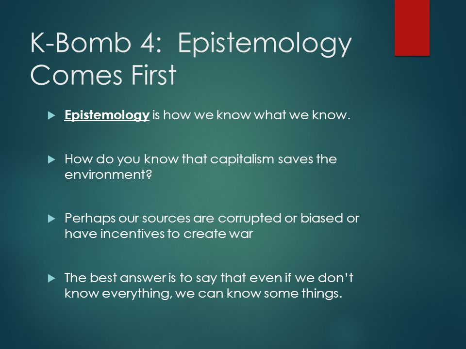 K-Bomb 4: Epistemology Comes First  Epistemology is how we know what we know.