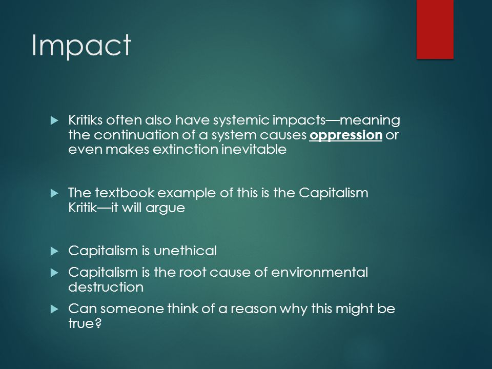 Impact  Kritiks often also have systemic impacts—meaning the continuation of a system causes oppression or even makes extinction inevitable  The textbook example of this is the Capitalism Kritik—it will argue  Capitalism is unethical  Capitalism is the root cause of environmental destruction  Can someone think of a reason why this might be true
