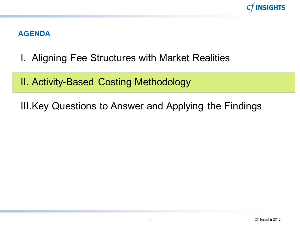 AGENDA I.Aligning Fee Structures with Market Realities II.Activity-Based Costing Methodology III.Key Questions to Answer and Applying the Findings CF