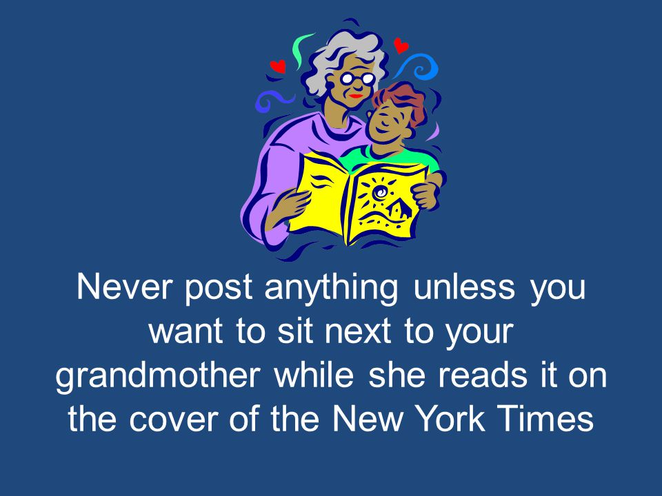 Never post anything unless you want to sit next to your grandmother while she reads it on the cover of the New York Times