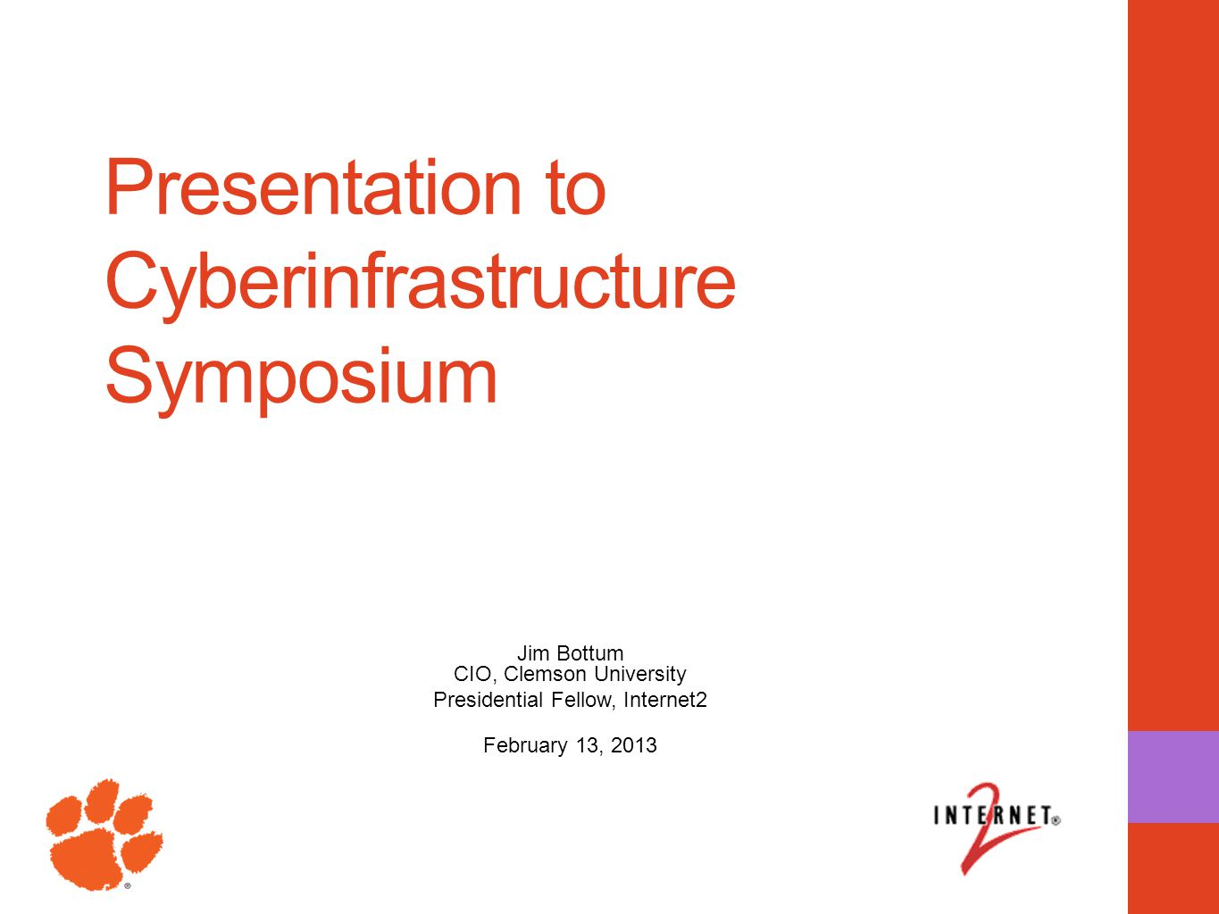 Presentation to Cyberinfrastructure Symposium Jim Bottum CIO, Clemson University Presidential Fellow, Internet2 February 13, 2013