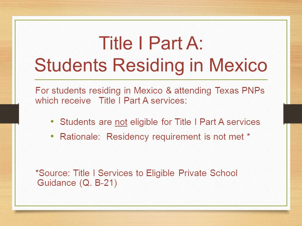 Title I Part A: Students Residing in Mexico For students residing in Mexico & attending Texas PNPs which receive Title I Part A services: Students are