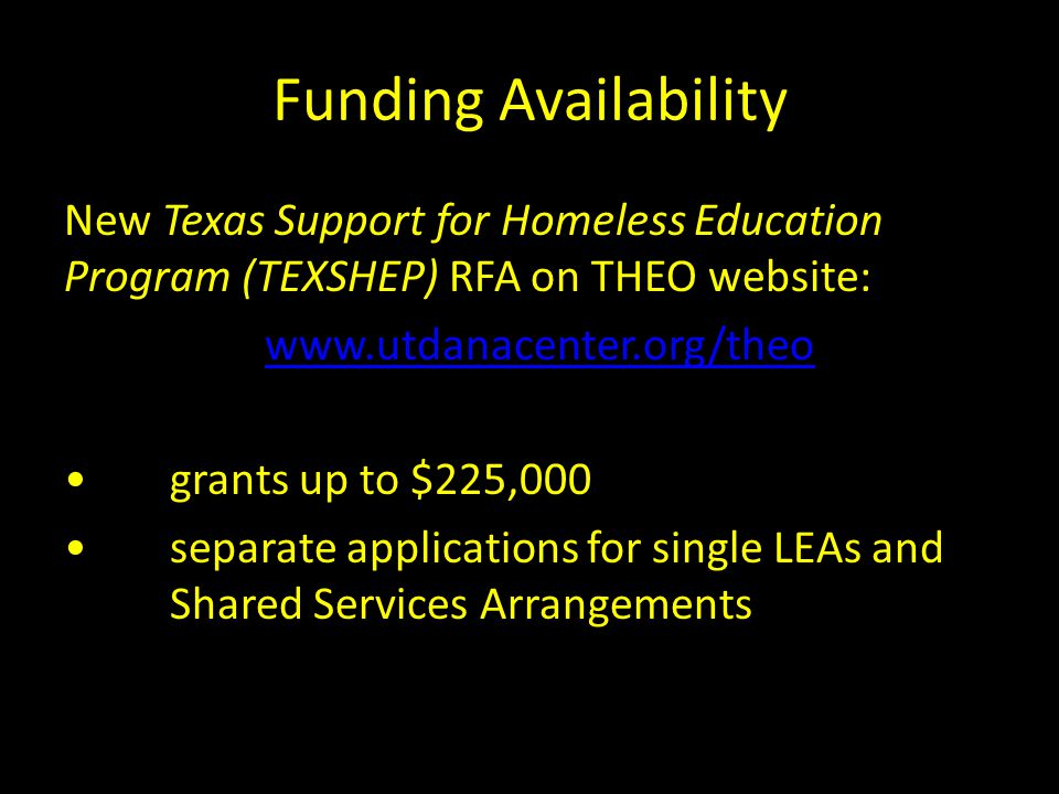 Funding Availability New Texas Support for Homeless Education Program (TEXSHEP) RFA on THEO website: www.utdanacenter.org/theo grants up to $225,000 s