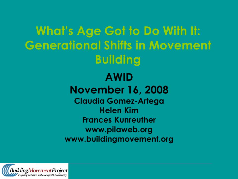 What's Age Got to Do With It: Generational Shifts in Movement Building AWID November 16, 2008 Claudia Gomez-Artega Helen Kim Frances Kunreuther www.pi
