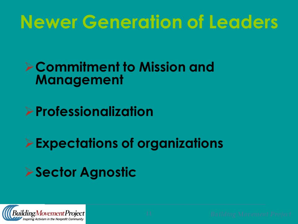 Building Movement Project 11 Newer Generation of Leaders  Commitment to Mission and Management  Professionalization  Expectations of organizations