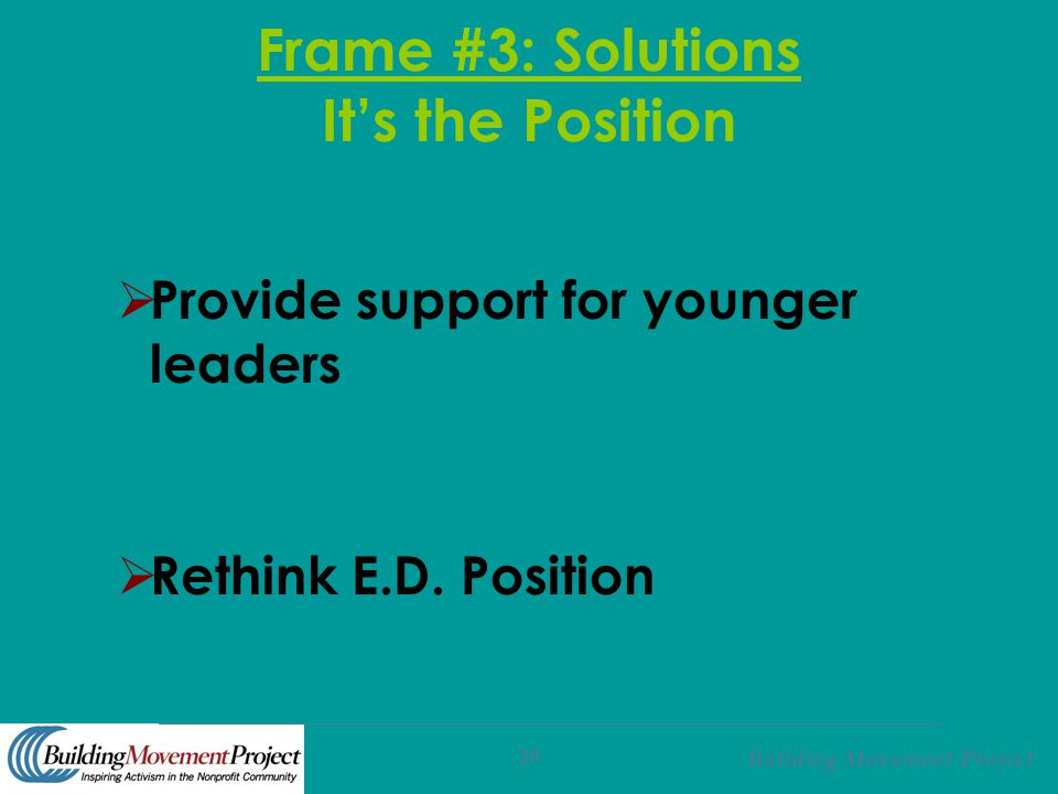 Building Movement Project 20 Frame #3: Solutions It's the Position  Provide support for younger leaders  Rethink E.D. Position