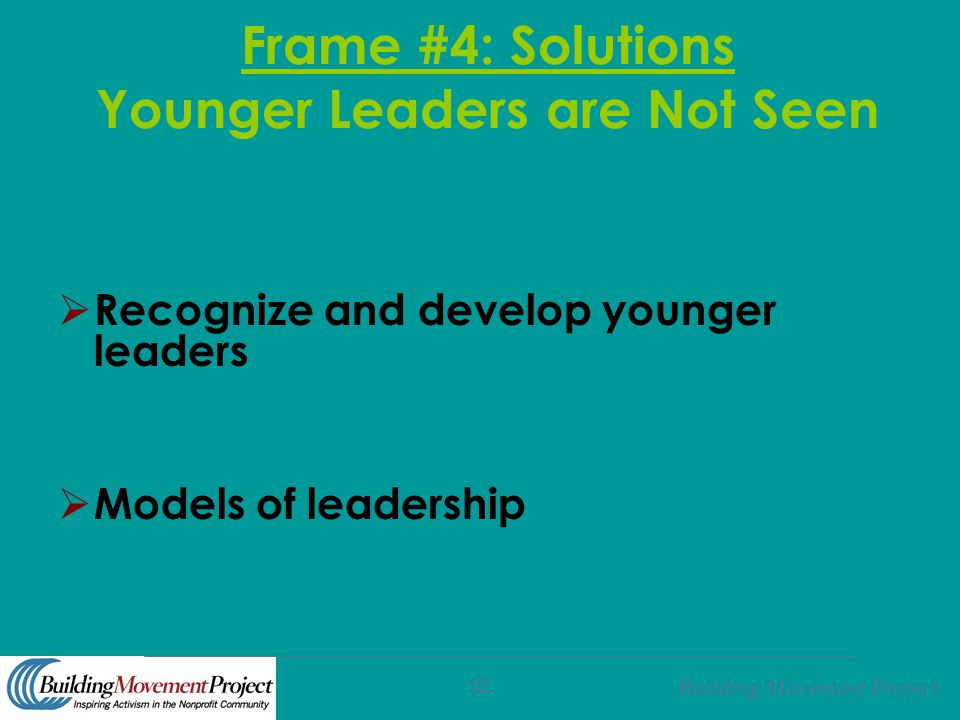 Building Movement Project 22 Frame #4: Solutions Younger Leaders are Not Seen  Recognize and develop younger leaders  Models of leadership