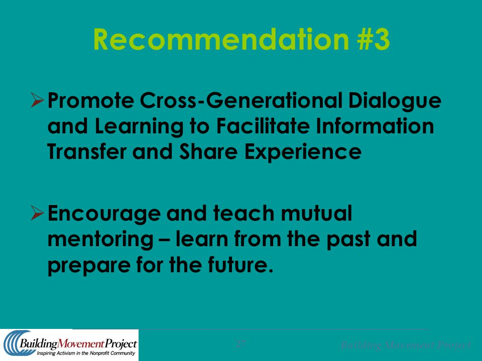 Building Movement Project 27 Recommendation #3  Promote Cross-Generational Dialogue and Learning to Facilitate Information Transfer and Share Experie