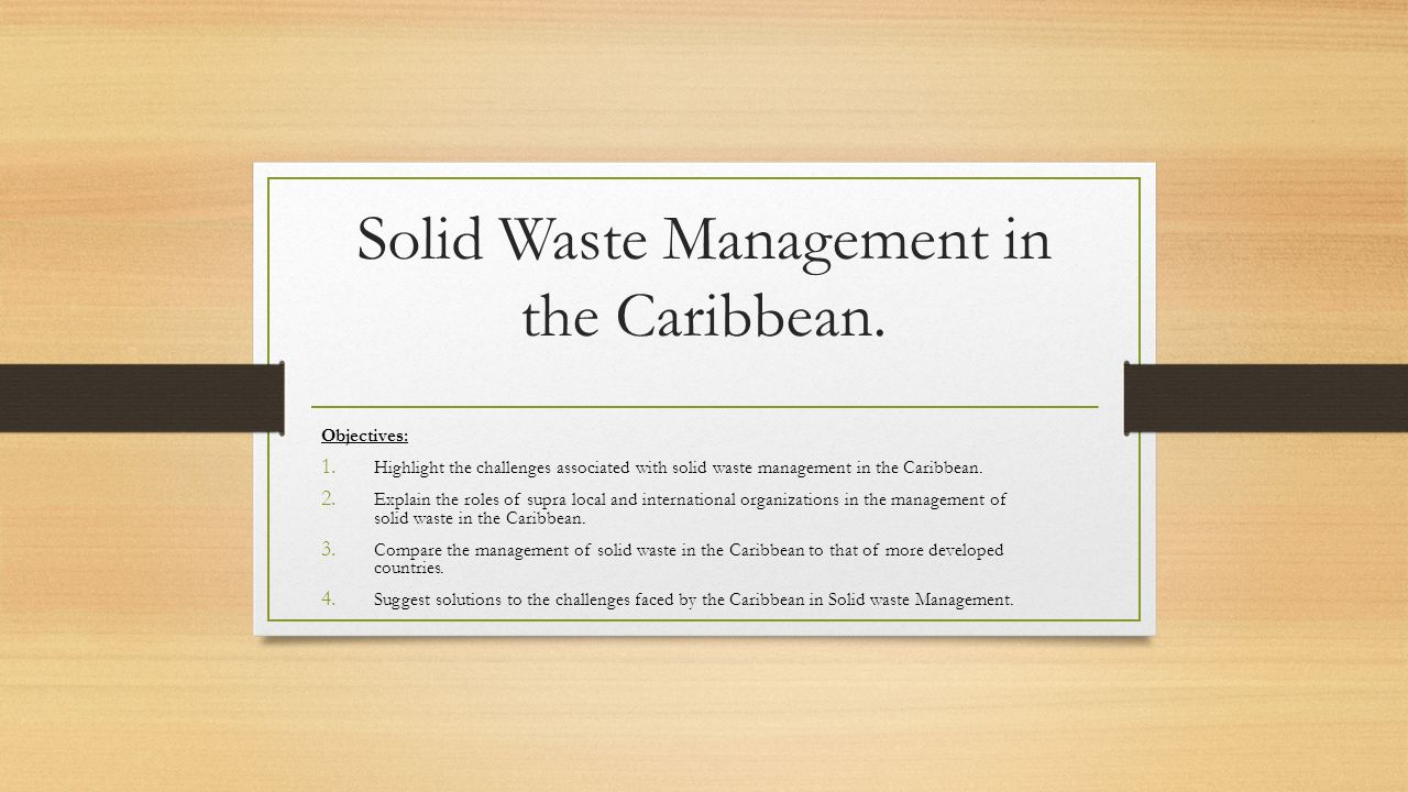 Solid Waste Management in the Caribbean. Objectives: 1. Highlight the challenges associated with solid waste management in the Caribbean. 2. Explain t