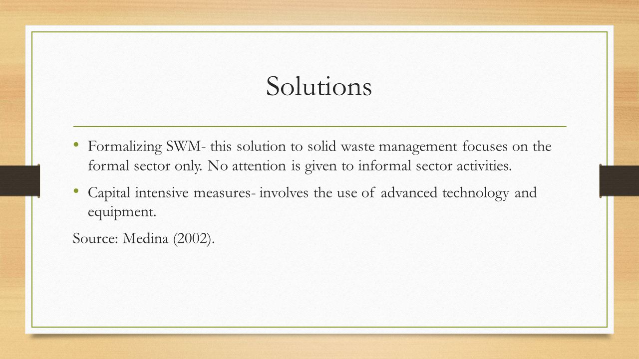 Solutions Formalizing SWM- this solution to solid waste management focuses on the formal sector only. No attention is given to informal sector activit