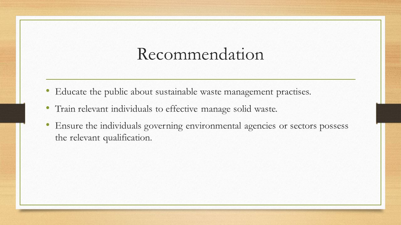 Recommendation Educate the public about sustainable waste management practises. Train relevant individuals to effective manage solid waste. Ensure the