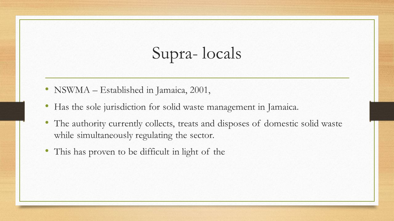 Supra- locals NSWMA – Established in Jamaica, 2001, Has the sole jurisdiction for solid waste management in Jamaica. The authority currently collects,