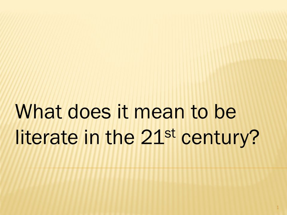 What does it mean to be literate in the 21 st century? 1