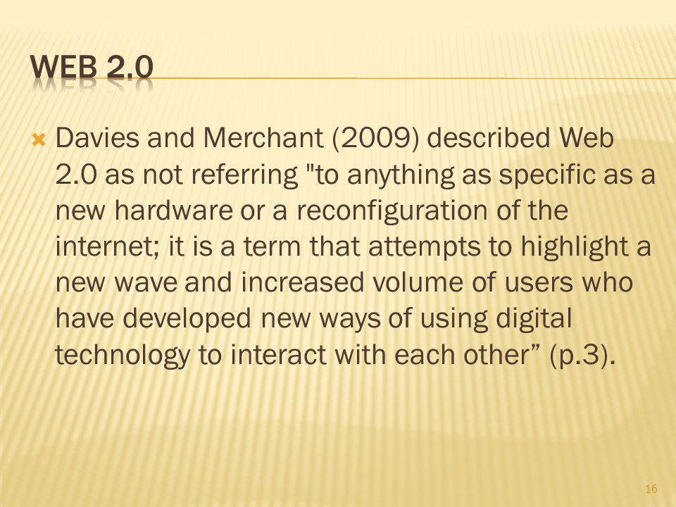  Davies and Merchant (2009) described Web 2.0 as not referring to anything as specific as a new hardware or a reconfiguration of the internet; it is a term that attempts to highlight a new wave and increased volume of users who have developed new ways of using digital technology to interact with each other (p.3).