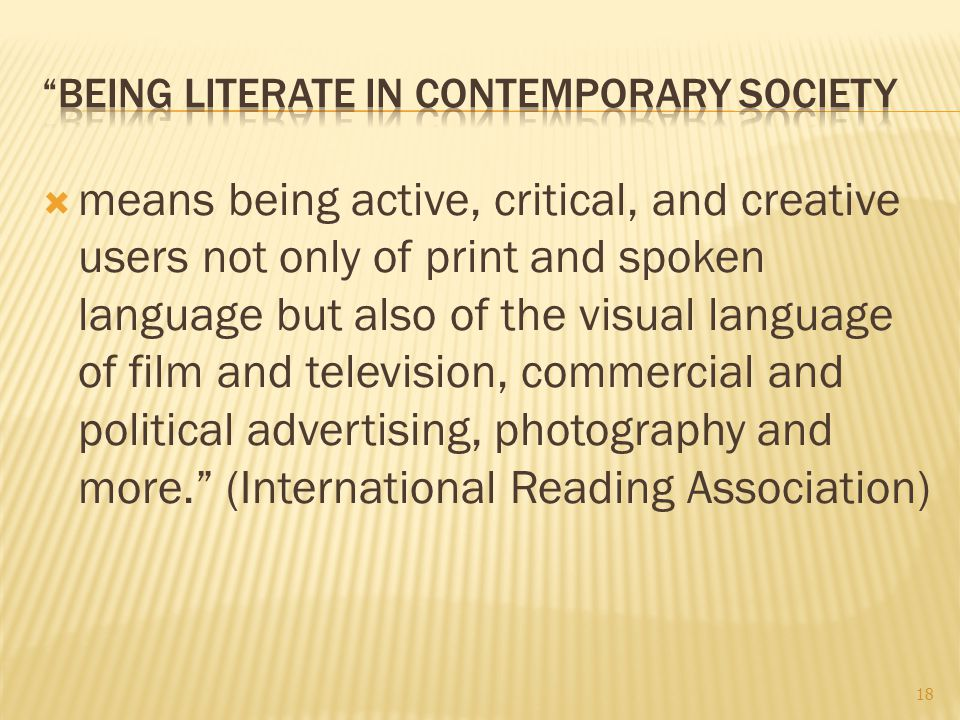  means being active, critical, and creative users not only of print and spoken language but also of the visual language of film and television, commercial and political advertising, photography and more. (International Reading Association) 18