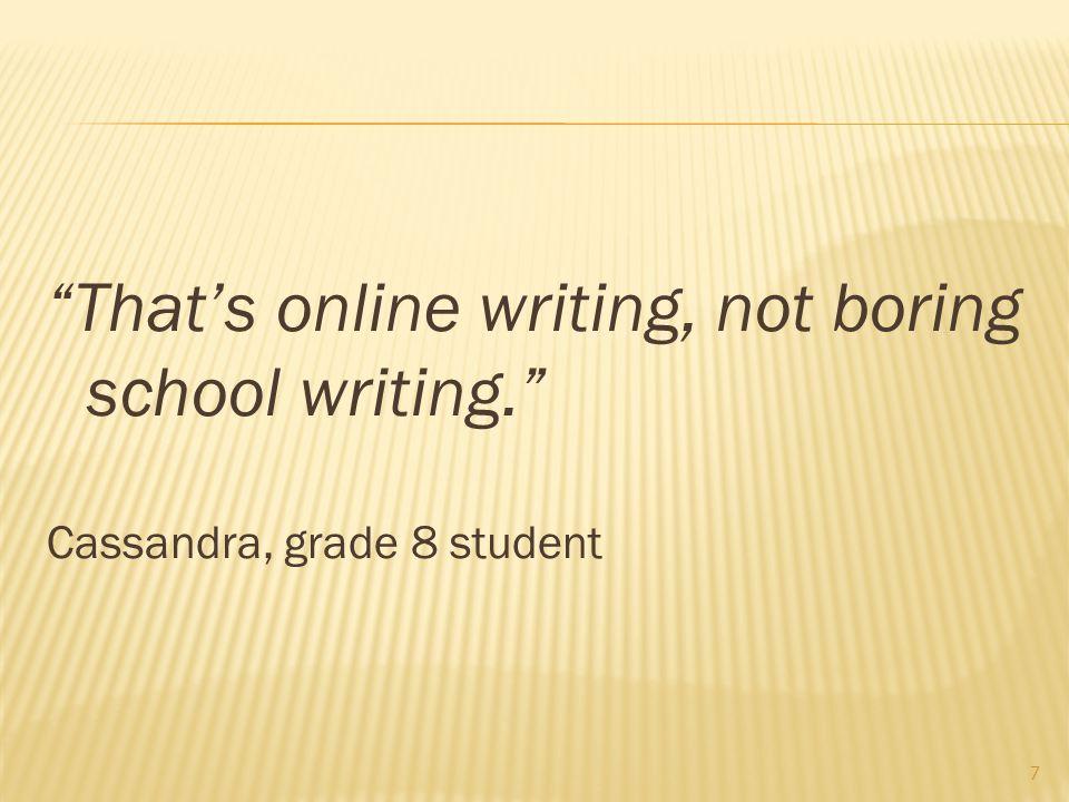 That's online writing, not boring school writing. Cassandra, grade 8 student 7