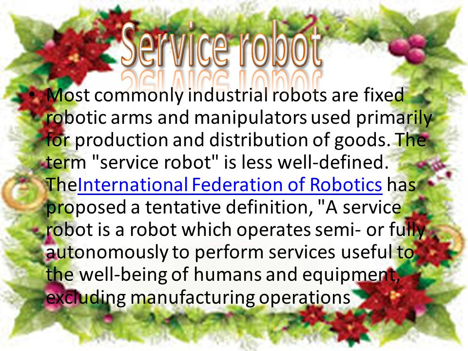 Most commonly industrial robots are fixed robotic arms and manipulators used primarily for production and distribution of goods.