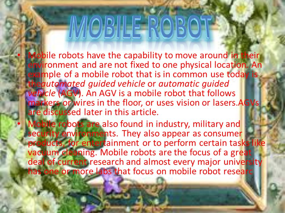 Mobile robots have the capability to move around in their environment and are not fixed to one physical location.