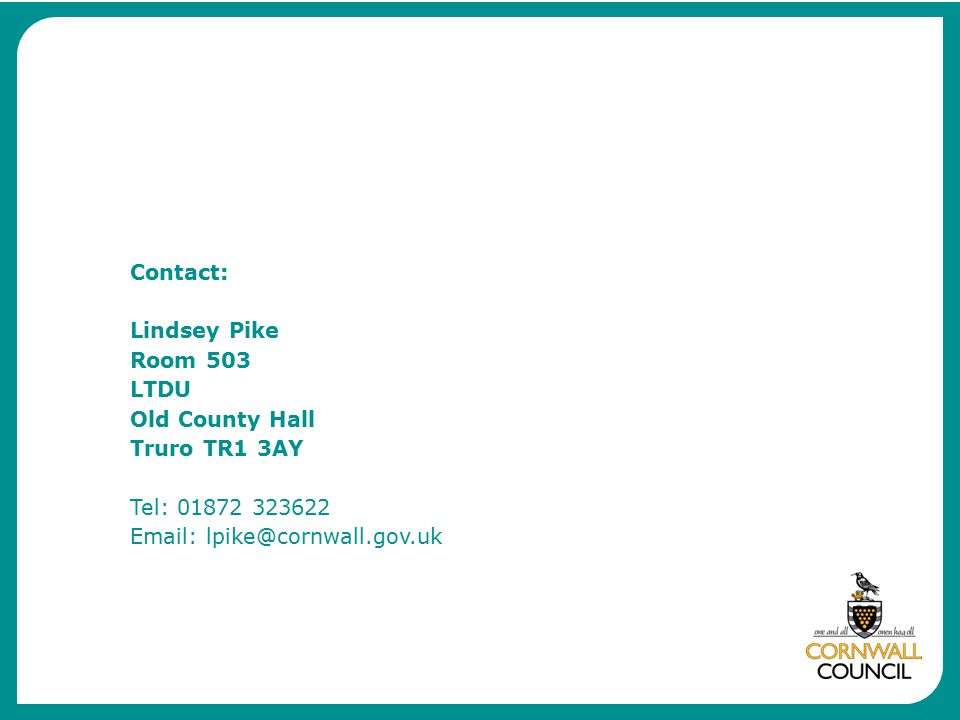 Contact: Lindsey Pike Room 503 LTDU Old County Hall Truro TR1 3AY Tel: 01872 323622 Email: lpike@cornwall.gov.uk