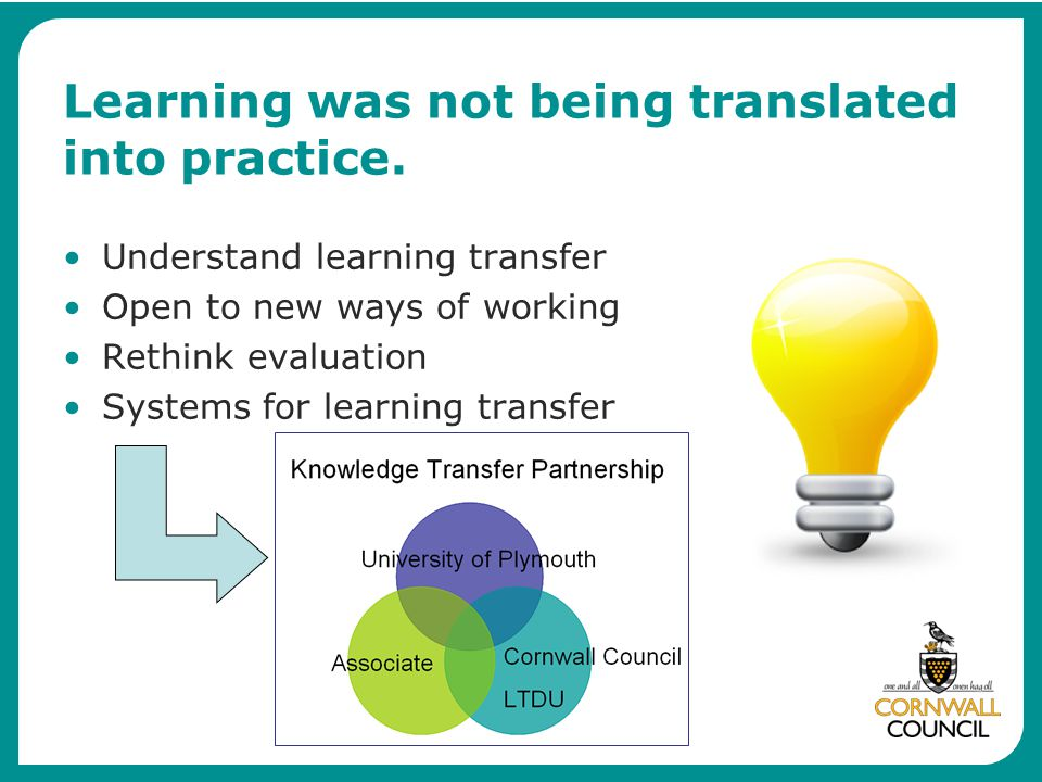 Learning was not being translated into practice. Understand learning transfer Open to new ways of working Rethink evaluation Systems for learning tran