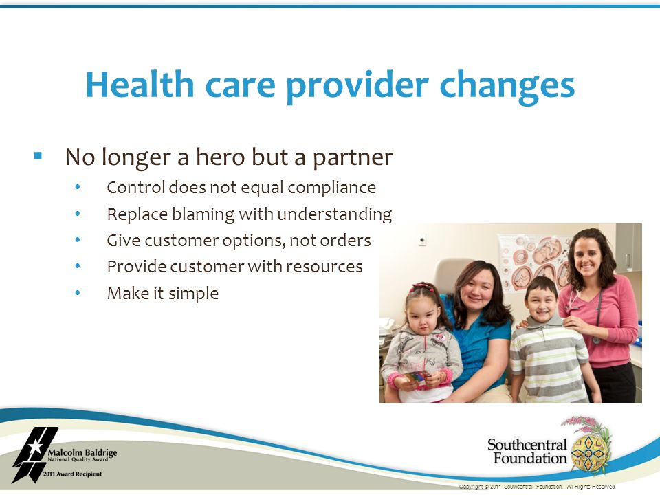  No longer a hero but a partner Control does not equal compliance Replace blaming with understanding Give customer options, not orders Provide customer with resources Make it simple Health care provider changes Copyright © 2011 Southcentral Foundation.