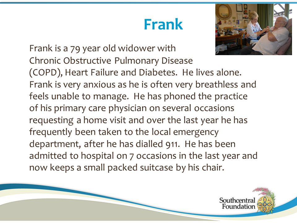 Frank Frank is a 79 year old widower with Chronic Obstructive Pulmonary Disease (COPD), Heart Failure and Diabetes. He lives alone. Frank is very anxi