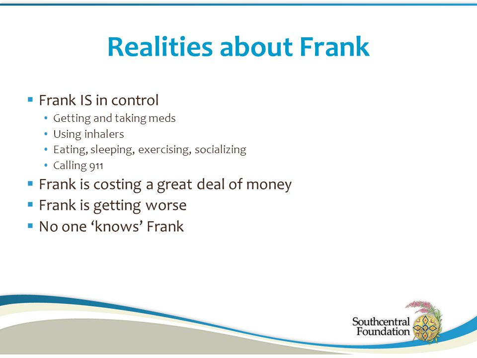 Realities about Frank  Frank IS in control Getting and taking meds Using inhalers Eating, sleeping, exercising, socializing Calling 911  Frank is co
