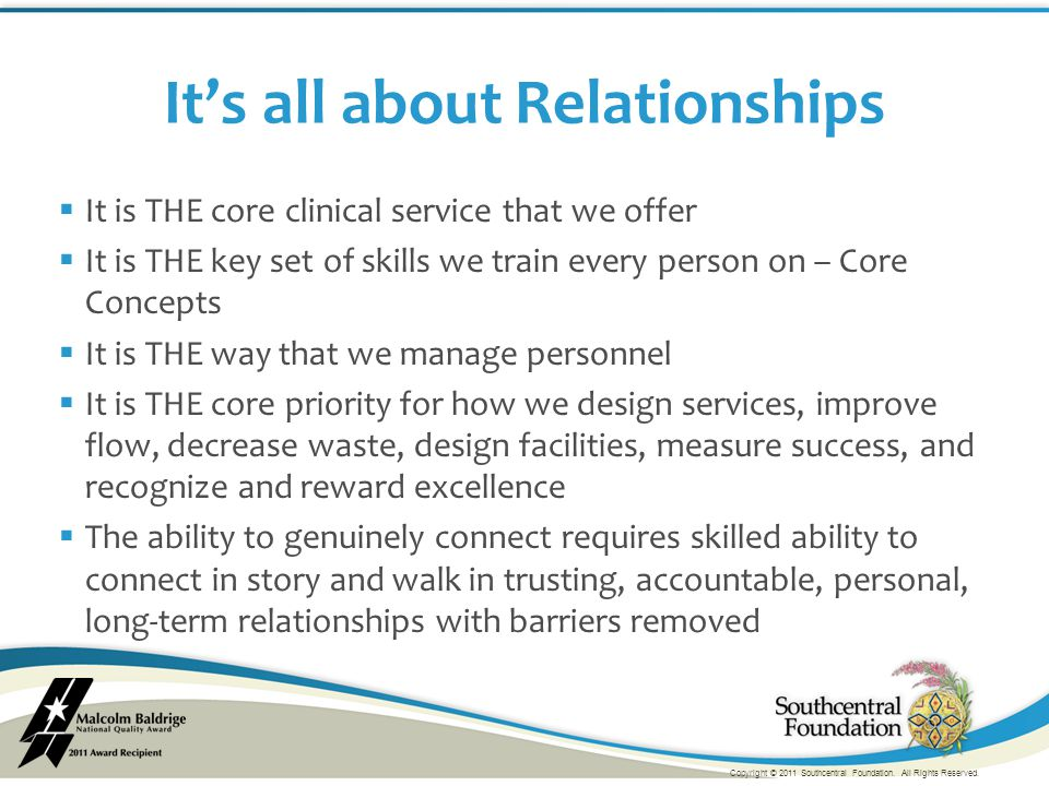  It is THE core clinical service that we offer  It is THE key set of skills we train every person on – Core Concepts  It is THE way that we manage personnel  It is THE core priority for how we design services, improve flow, decrease waste, design facilities, measure success, and recognize and reward excellence  The ability to genuinely connect requires skilled ability to connect in story and walk in trusting, accountable, personal, long-term relationships with barriers removed It's all about Relationships Copyright © 2011 Southcentral Foundation.