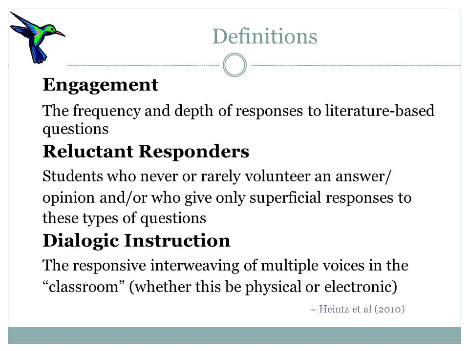 Definitions Engagement The frequency and depth of responses to literature-based questions Reluctant Responders Students who never or rarely volunteer an answer/ opinion and/or who give only superficial responses to these types of questions Dialogic Instruction The responsive interweaving of multiple voices in the classroom (whether this be physical or electronic) ~ Heintz et al (2010)