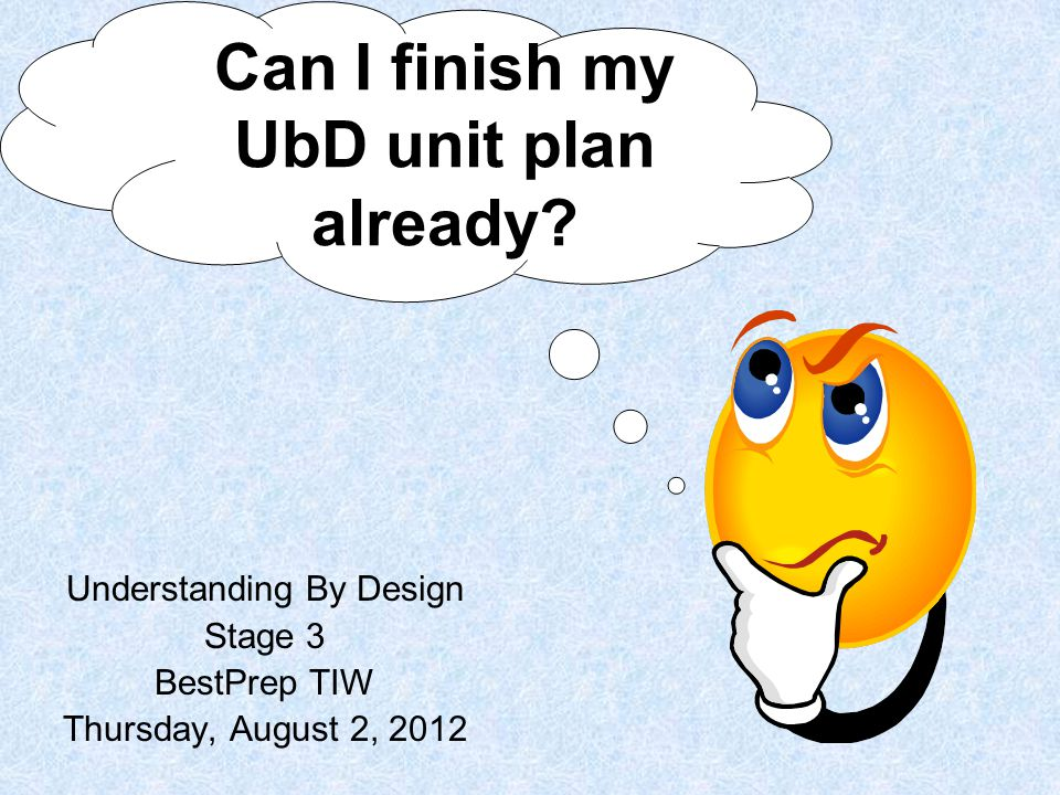 Understanding By Design Stage 3 BestPrep TIW Thursday, August 2, 2012 Can I finish my UbD unit plan already