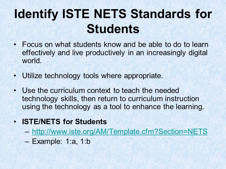 Identify ISTE NETS Standards for Students Focus on what students know and be able to do to learn effectively and live productively in an increasingly digital world.
