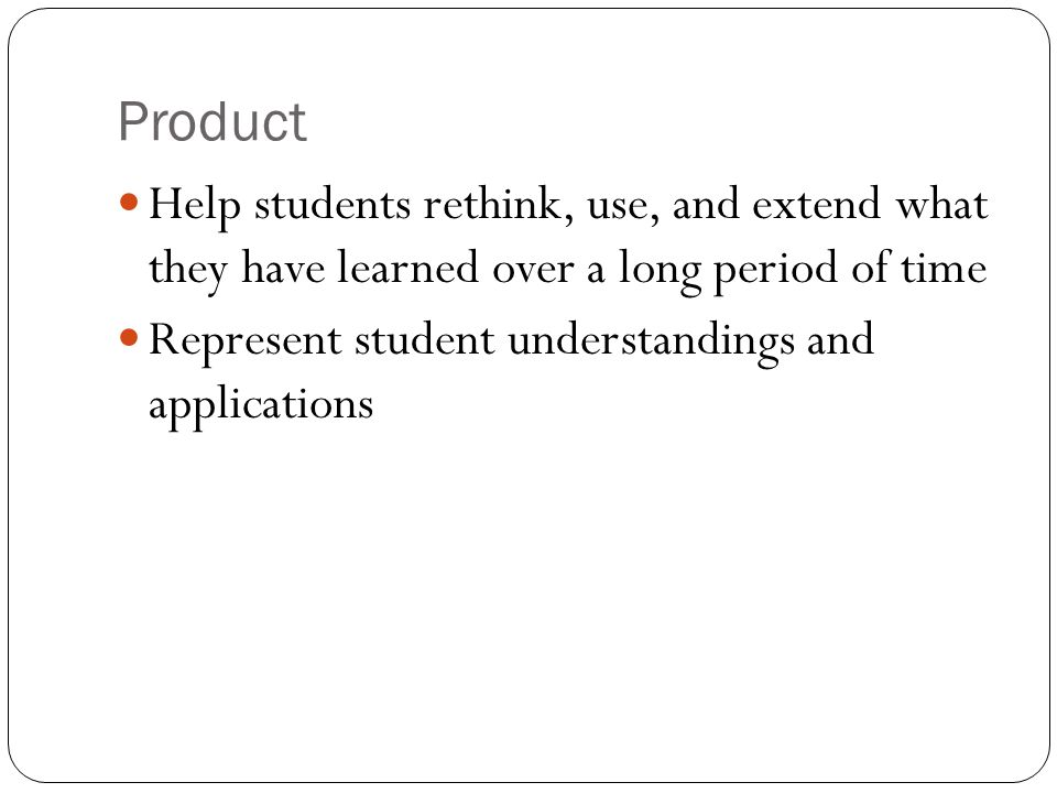 Product Help students rethink, use, and extend what they have learned over a long period of time Represent student understandings and applications